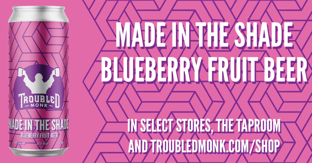 Made in the Shade Blueberry Fruit Beer. In select stores, the taproom, and troubledmonk.com/shop