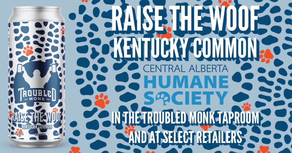 Raise the Woof Kentucky Common in colloboration with the Central Alberta Humane Society. Avialble at the taproom, in select stores and online at troubledmonk.com slash shop