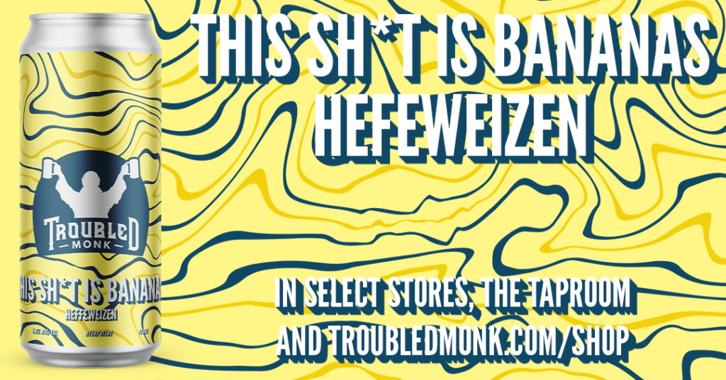 This Sh*t is bananas Hefeweizen in select stores, the taproom and online at troubledmonk.com/shop
